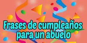 Mensajes y Frases de Feliz Cumpleaños para un Abuelo