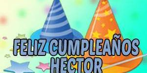 Frases y Mensajes de Feliz Cumpleaños Héctor